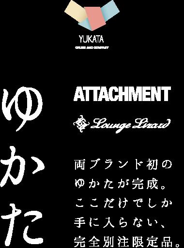 ゆかた YUKATA Lounge Lizard ATTACHMENT 両ブランド初のゆかたが完成。ここだけでしか手に入らない、完全別注限定品。